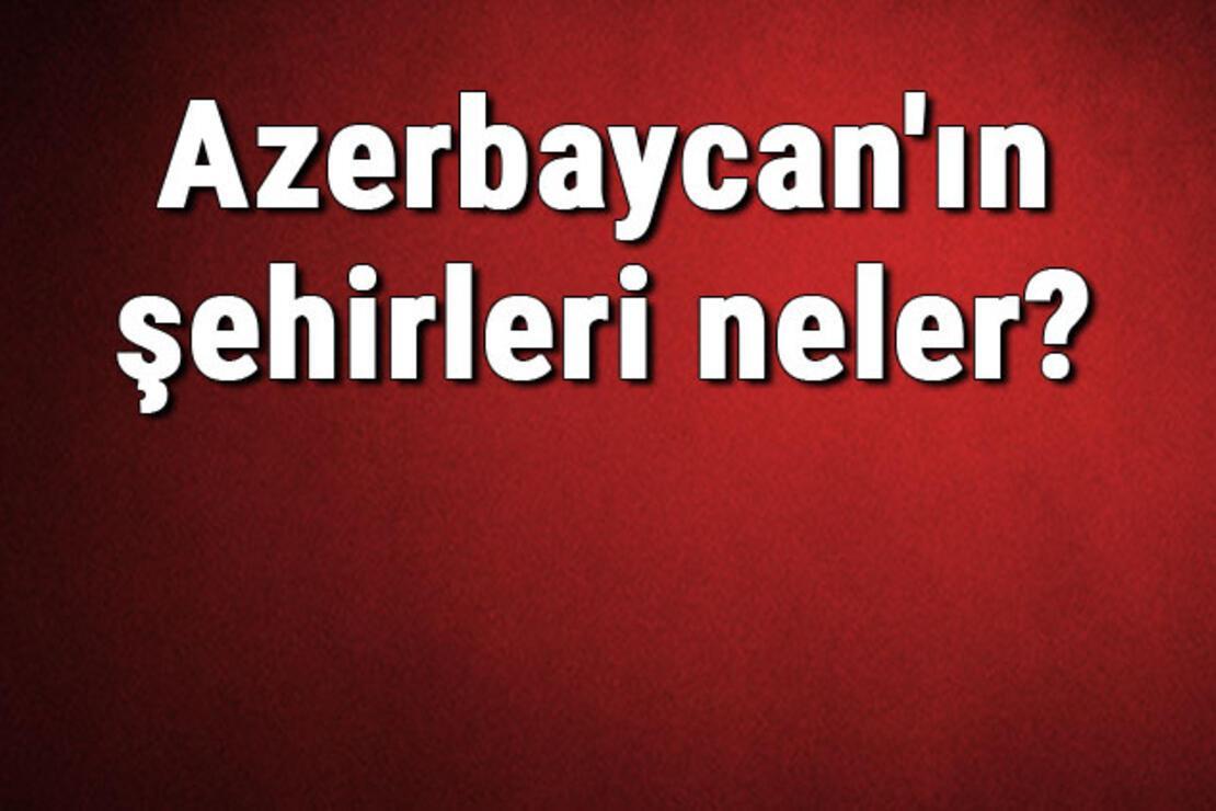 Azerbaycan'ın şehirleri neler? Azerbaycan başkenti, nüfusu, yüzölçümü, telefon ve posta kodu bilgileri