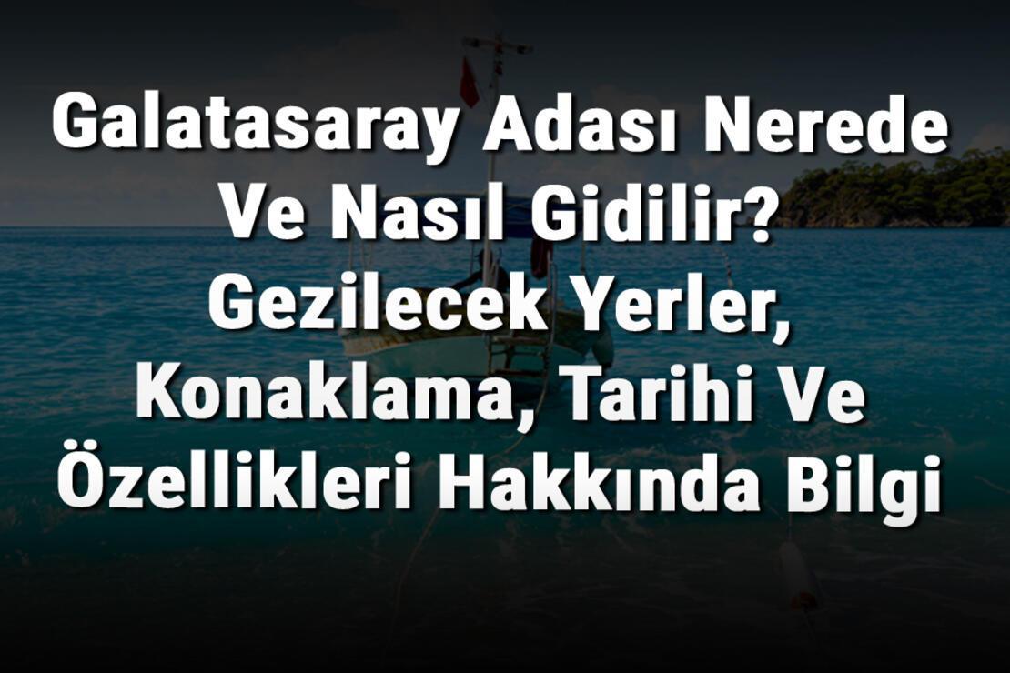 Galatasaray Adası Nerede Ve Nasıl Gidilir? Gezilecek Yerler, Konaklama, Tarihi Ve Özellikleri Hakkında Bilgi