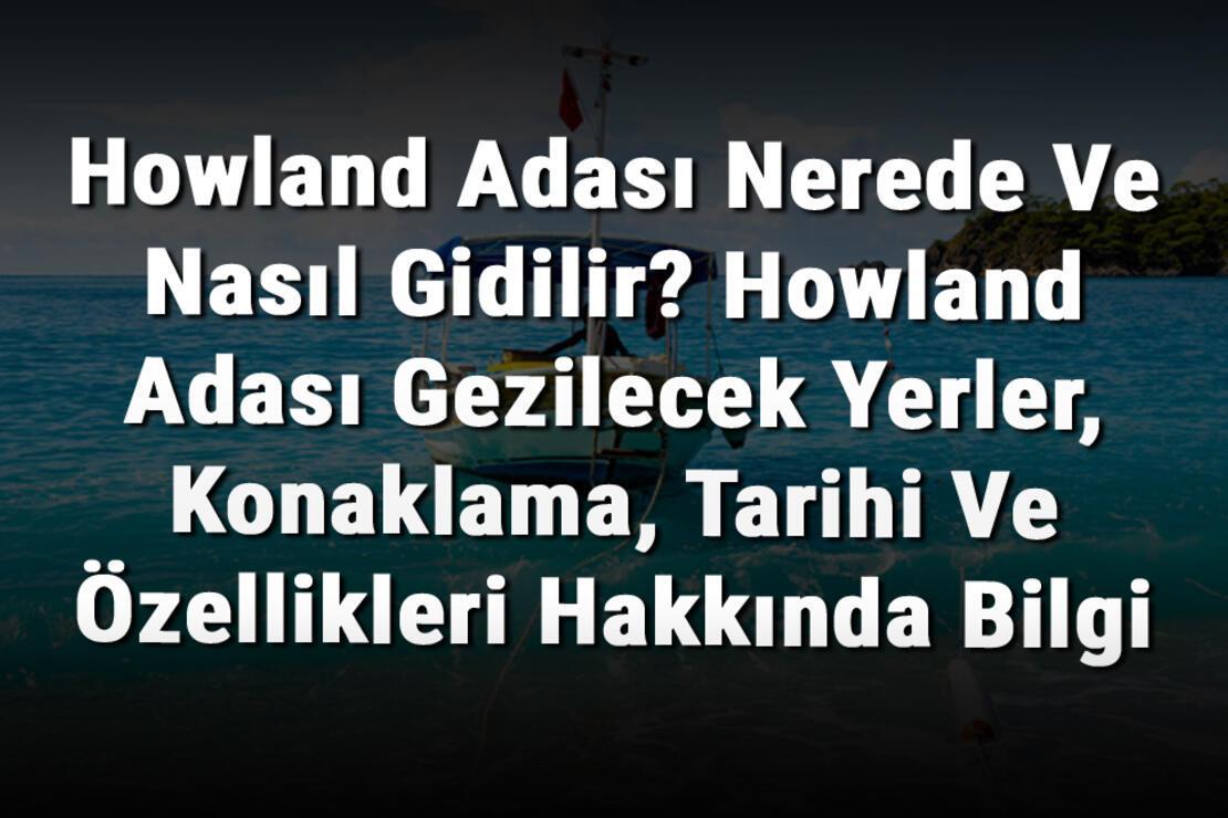 Howland Adası Nerede Ve Nasıl Gidilir? Howland Adası Gezilecek Yerler, Konaklama, Tarihi Ve Özellikleri Hakkında Bilgi