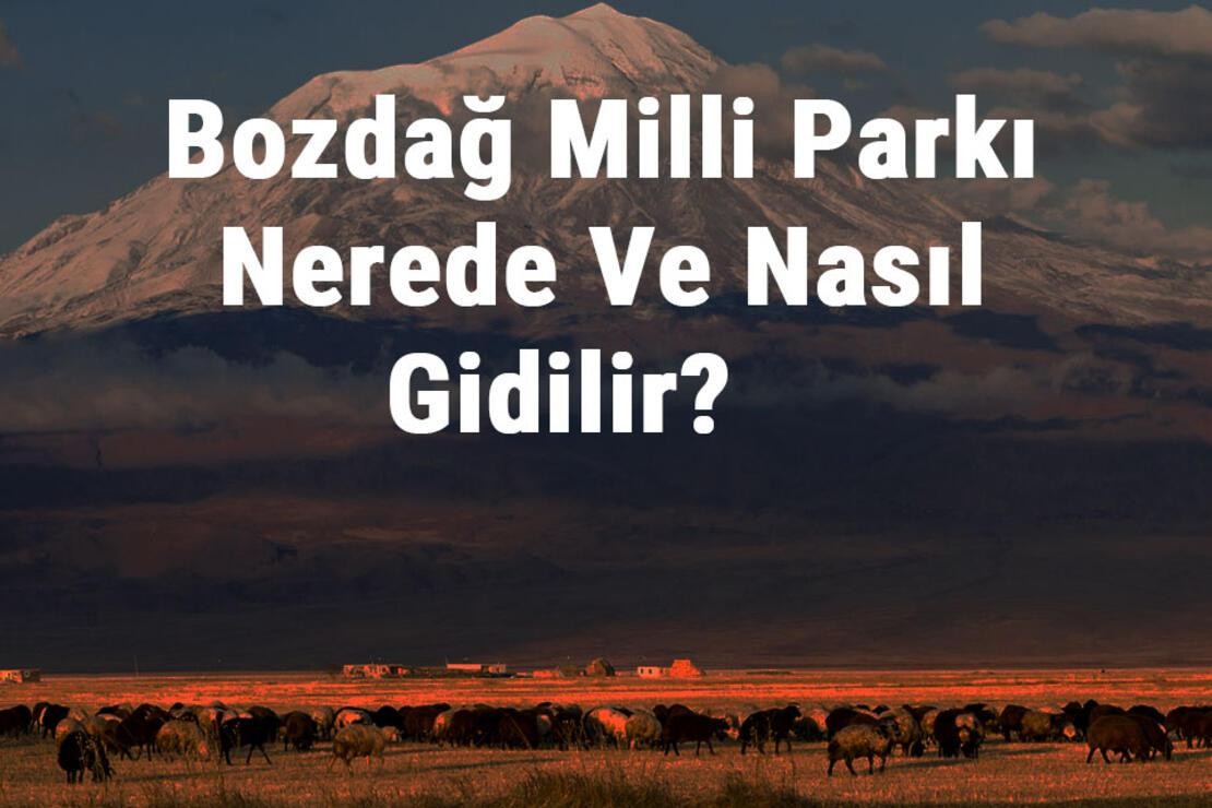 Bozdağ Milli Parkı Nerede Ve Nasıl Gidilir? Bozdağ Milli Parkı Konaklama, Kamp, Giriş Ücreti Ve Özellikleri Hakkında Bilgi