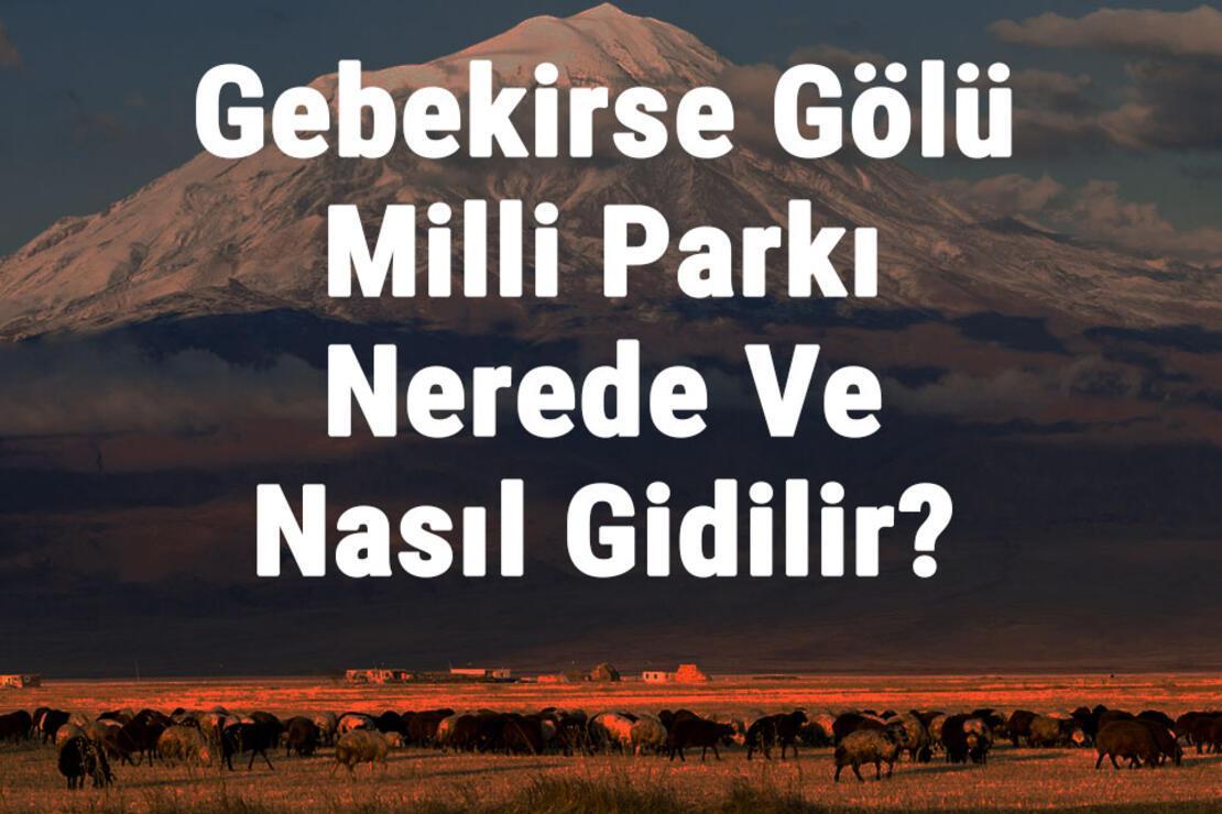 Gebekirse Gölü Milli Parkı Nerede Ve Nasıl Gidilir? Gebekirse Gölü Milli Parkı Konaklama, Kamp, Giriş Ücreti Ve Özellikleri Hakkında Bilgi