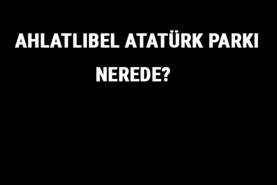 Ahlatlıbel Atatürk Parkı Nerede? Ahlatlıbel Atatürk Parkı Tarihi, Özellikleri Ve Hakkında Bilgi