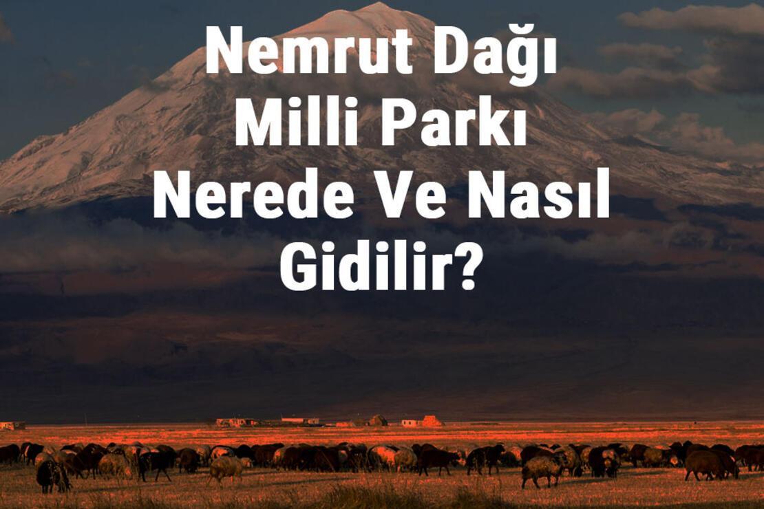 Nemrut Dağı Milli Parkı Nerede Ve Nasıl Gidilir? Nemrut Dağı Milli Parkı Konaklama, Kamp, Giriş Ücreti Ve Özellikleri Hakkında Bilgi