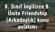 8. Sınıf İngilizce 8. Ünite Friendship (Arkadaşlık) konu anlatımı