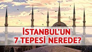 İstanbulun 7 tepesi nerede, İstanbul hangi tepeler üzerine kuruldu