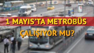 Metro ve metrobüs çalışıyor mu 1 Mayıs metro ve metrobüs kararı