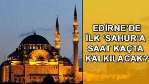 Edirnede ilk sahura saat kaçta kalkılacak Edirne Ramazan 2018 imsakiyesi