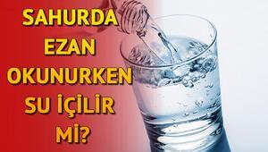 Ezan okunurken su içilir mi Sahurda su içmek ne zaman bırakılmalı Diyanet İşleri Başkanlığı açıkladı