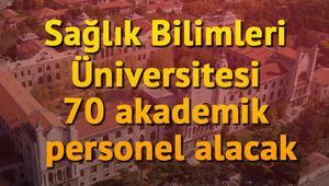 Sağlık Bilimleri Üniversitesi 70 Akademik Personel Alacak.. İşte başvuru şartları
