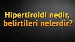 Hipertiroidi nedir, belirtileri nelerdir