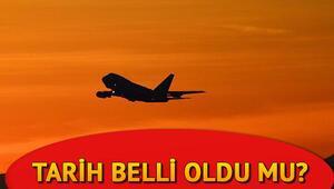 Uçak seferleri ne zaman başlayacak Uçuşlar ne zaman açılacak