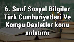 6. Sınıf Sosyal Bilgiler Türk Cumhuriyetleri Ve Komşu Devletler konu anlatımı