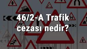 46/2-A Trafik cezası nedir Madde 46/2-A Trafik Cezası ne kadar Ceza puanı kaçtır (2020)
