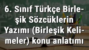 6. Sınıf Türkçe Birleşik Sözcüklerin Yazımı (Birleşik Kelimeler) konu anlatımı