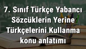 7. Sınıf Türkçe Yabancı Sözcüklerin Yerine Türkçelerini Kullanma konu anlatımı