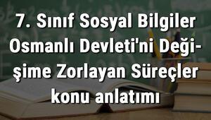 7. Sınıf Sosyal Bilgiler Osmanlı Devletini Değişime Zorlayan Süreçler konu anlatımı