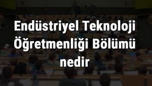Endüstriyel Teknoloji Öğretmenliği Bölümü nedir ve mezunu ne iş yapar Bölümü olan üniversiteler, dersleri ve iş imkanları