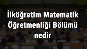 İlköğretim Matematik Öğretmenliği Bölümü nedir ve mezunu ne iş yapar Bölümü olan üniversiteler, dersleri ve iş imkanları