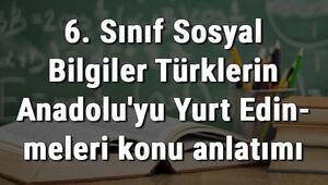 6. Sınıf Sosyal Bilgiler Türklerin Anadoluyu Yurt Edinmeleri konu anlatımı
