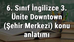 6. Sınıf İngilizce 3. Ünite Downtown (Şehir Merkezi) konu anlatımı