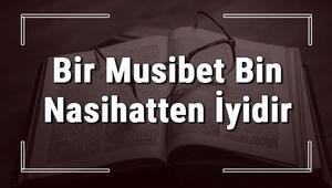 Bir Musibet Bin Nasihatten İyidir atasözünün anlamı ve örnek cümle içinde kullanımı (TDK)