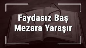 Faydasız Baş Mezara Yaraşır atasözünün anlamı ve örnek cümle içinde kullanımı (TDK)