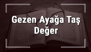 Gezen Ayağa Taş Değer atasözünün anlamı ve örnek cümle içinde kullanımı (TDK)