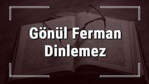 Gönül Ferman Dinlemez atasözünün anlamı ve örnek cümle içinde kullanımı (TDK)