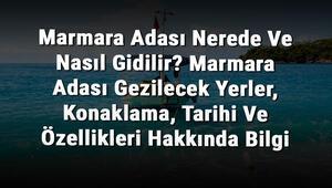 Marmara Adası Nerede Ve Nasıl Gidilir Marmara Adası Gezilecek Yerler, Konaklama, Tarihi Ve Özellikleri Hakkında Bilgi
