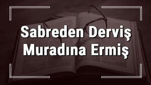 Sabreden Derviş Muradına Ermiş atasözünün anlamı ve örnek cümle içinde kullanımı (TDK)