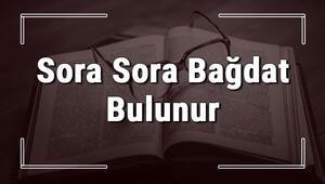 Sora Sora Bağdat Bulunur atasözünün anlamı ve örnek cümle içinde kullanımı (TDK)