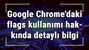 Google Chromedaki Chrome//flags kullanımı hakkında detaylı bilgi
