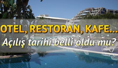 Restoranlar, kafeler ve oteller ne zaman açılacak? Otel rezervasyonu yapılıyor mu?