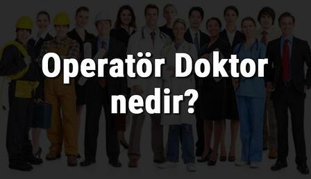 Operatör Doktor nedir, ne iş yapar ve nasıl olunur? Operatör Doktor olma şartları, maaşları ve iş imkanları