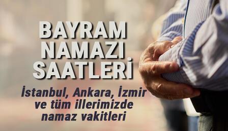 Bayram namazı saatleri (2021): İstanbul, Ankara, İzmir ve il il bayram namazı saatleri