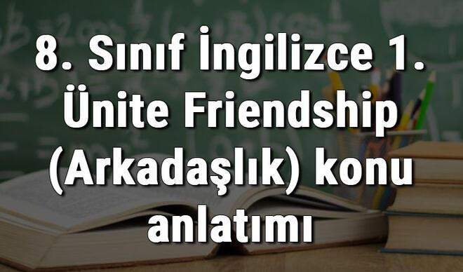 8. Sınıf İngilizce 1. Ünite Friendship (Arkadaşlık) konu anlatımı