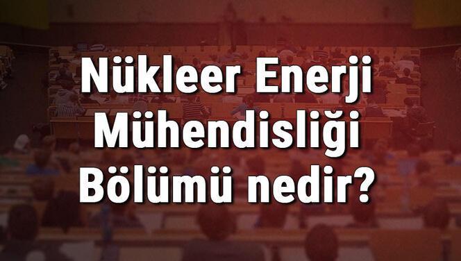 Nükleer Enerji Mühendisliği Bölümü nedir ve mezunu ne iş yapar? Bölümü olan üniversiteler, dersleri ve iş imkanları