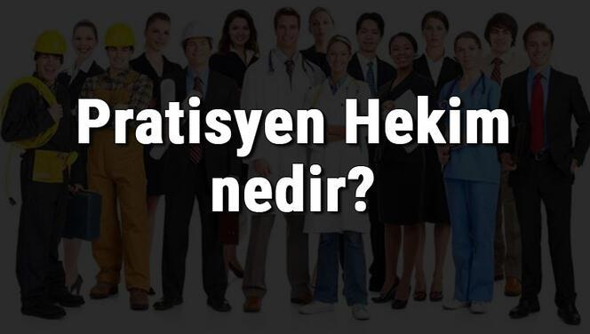 Pratisyen Hekim nedir, ne iş yapar ve nasıl olunur? Pratisyen Hekim olma şartları, maaşları ve iş imkanları