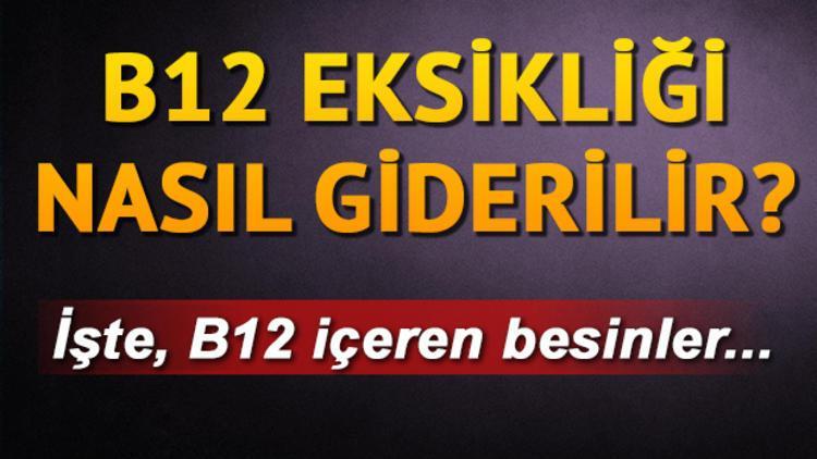 B12 eksikliği nasıl anlaşılır? B12 hangi besinlerde var?