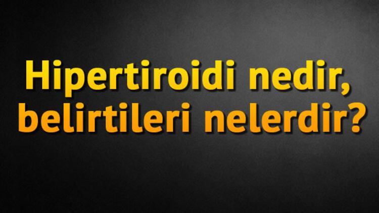 Hipertiroidi nedir, belirtileri nelerdir?