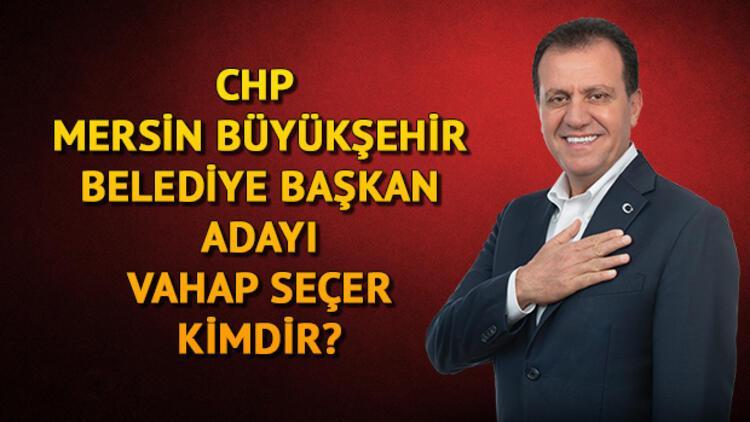 CHP Mersin Büyükşehir Belediye Başkan adayı Vahap Seçer kimdir?