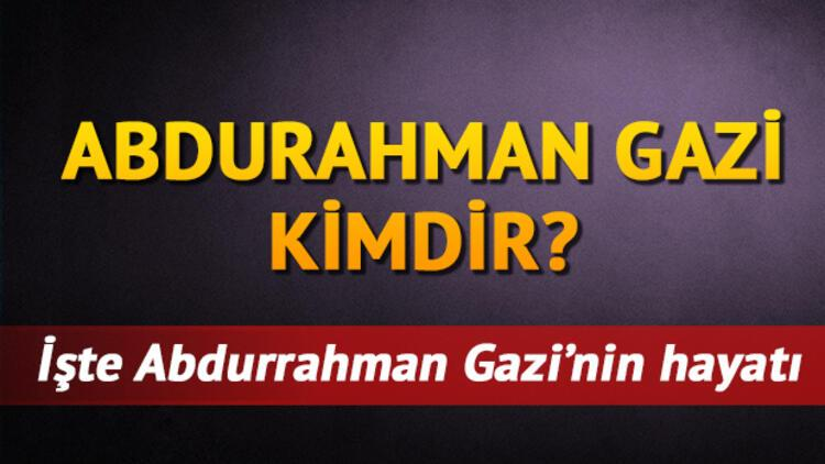Tarihte Abdurrahman Gazi kimdir? Abdurrahman Gazi'nin merak edilen hayatı