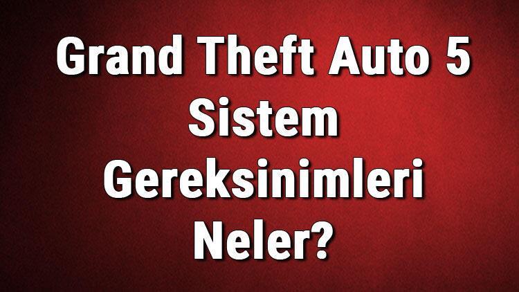 Grand Theft Auto 5 Sistem Gereksinimleri Neler? Gta V Pc İçin Önerilen Ve Minimum (En Düşük) Gereksinimler