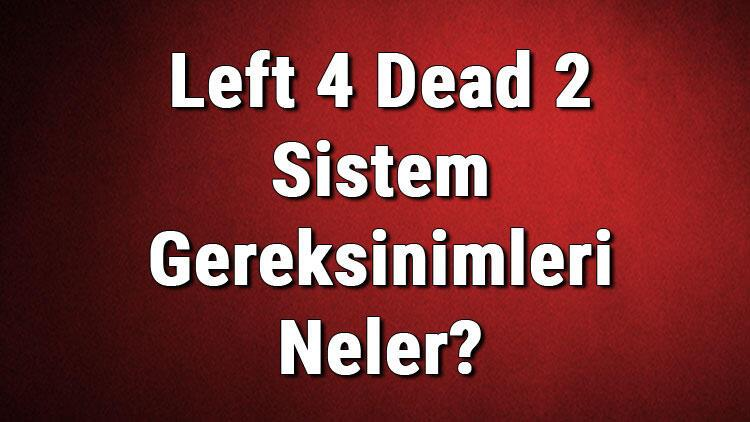 Left 4 Dead 2 Sistem Gereksinimleri Neler? Left 4 İçin Önerilen Ve Minimum (En Düşük) Gereksinimler
