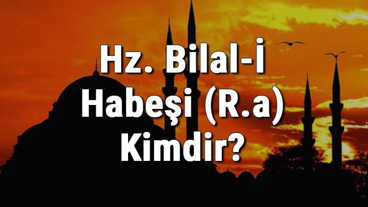 Hz. Bilal-İ Habeşi (R.a) Kimdir Hz. Bilal Habeşinin Hayatı