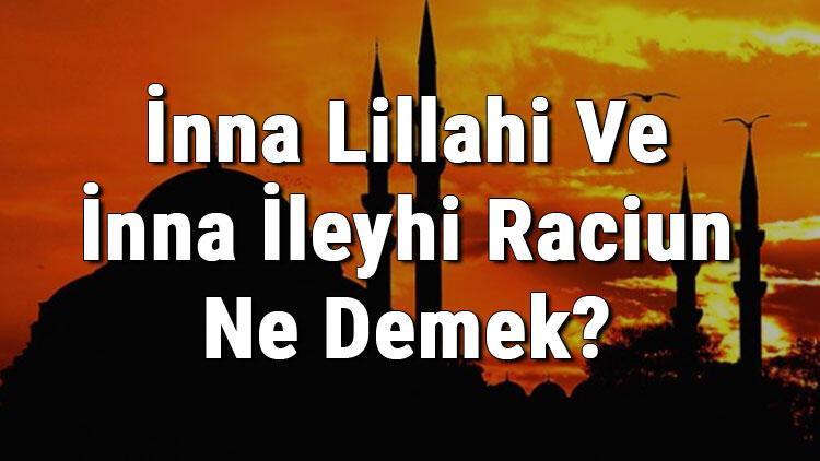 İnna Lillahi Ve İnna İleyhi Raciun Ne Demek? Neden Söylenir Ve Türkçe Anlamı