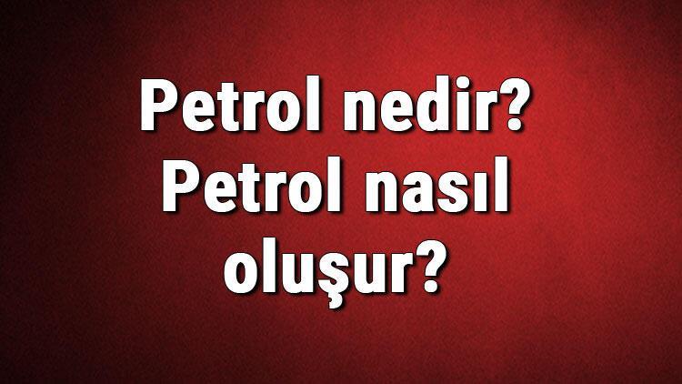 Petrol nedir? Petrol nasıl oluşur? Petrol oluşumu hakkında bilgi