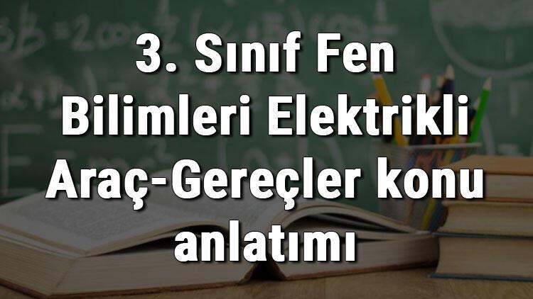 3. Sınıf Fen Bilimleri Elektrikli Araç-Gereçler konu anlatımı