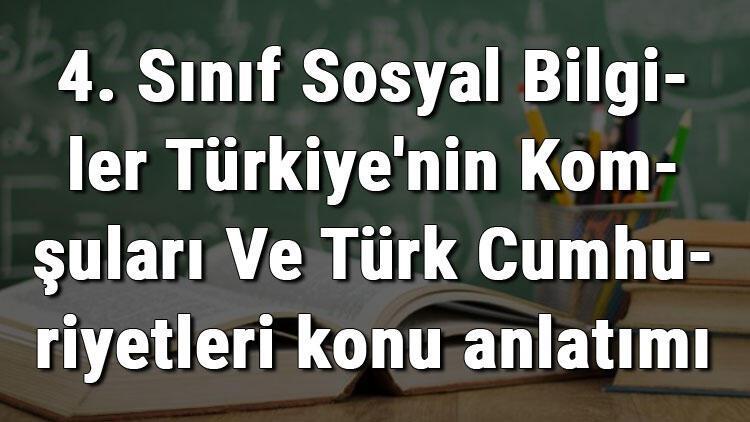 4. Sınıf Sosyal Bilgiler Türkiye'nin Komşuları Ve Türk Cumhuriyetleri konu anlatımı
