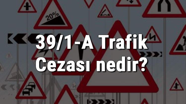 39/1-A Trafik Cezası nedir? Madde 39/1-A Cezası ne kadar? Ceza puanı kaçtır? (2020)